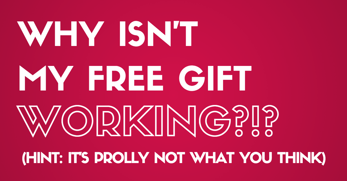 Why Your Free Gift Isn't Working (It's Not What You Think. Seriously.)