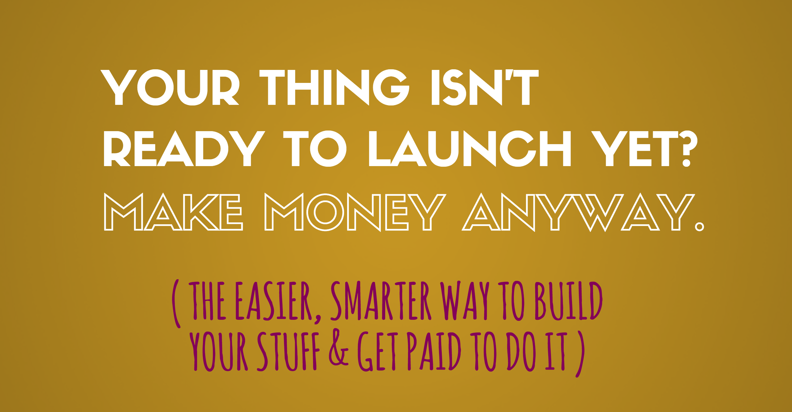Is Your Biz Not Ready for Launch Yet? How to Start Making Money Anyway.