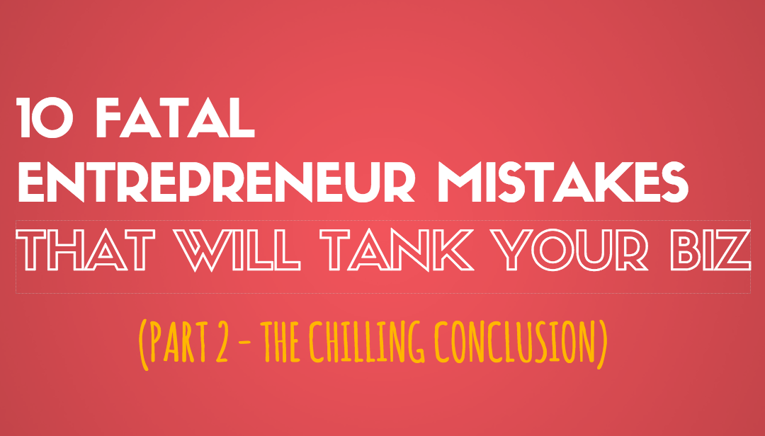 10 Fatal Entrepreneur Mistakes That Will Tank Your Biz – Part 2