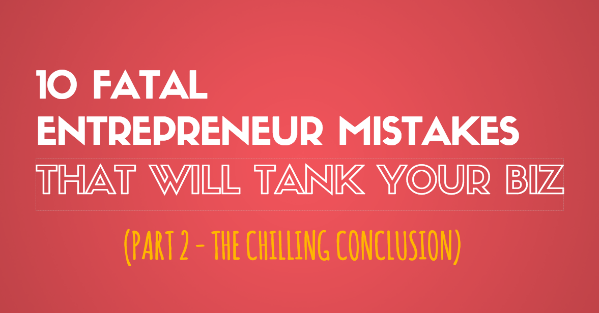 10 Fatal Entrepreneur Mistakes That Will Tank Your Biz – Part 2