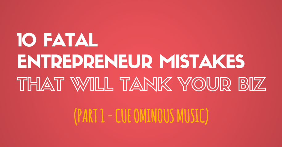 10 Fatal Entrepreneur Mistakes That Will Tank Your Biz – Part 1