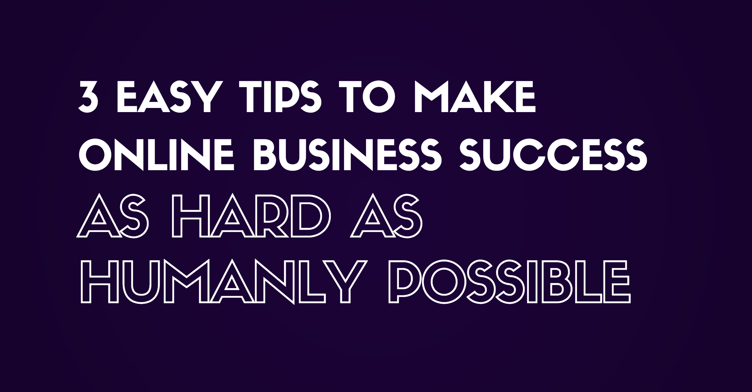 3 Tips to Make Online Business Success As Hard As Humanly Possible
